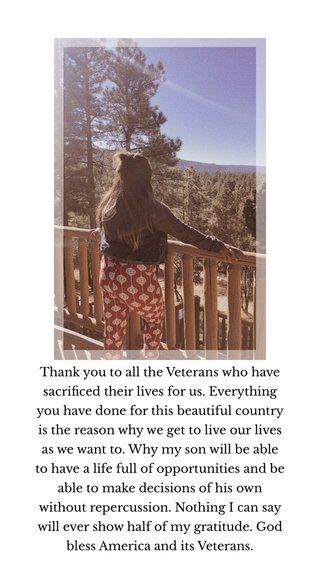 Thank you to all the Veterans who have sacrificed their lives for us. Everything you have done for this beautiful country is the reason why we get to live our lives as we want to. Why my son will be able to have a life full of opportunities and be able to make decisions of his own without repercussion. Nothing I can say will ever show half of my gratitude. God bless America and its Veterans.