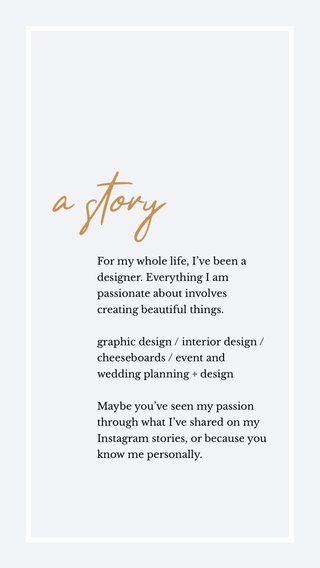 a story For my whole life, I've been a designer. Everything I am passionate about involves creating beautiful things. graphic design / interior design / cheeseboards / event and wedding planning + design Maybe you've seen my passion through what I've shared on my Instagram stories, or because you know me personally.
