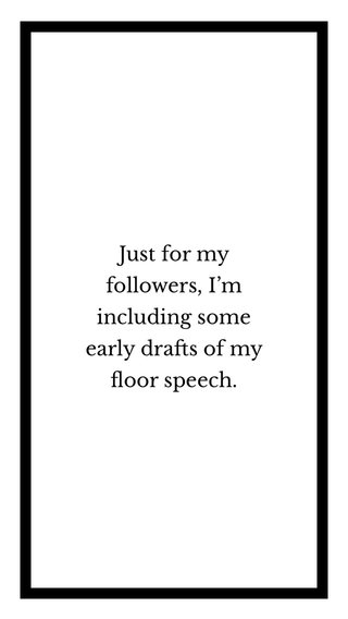 Just for my followers, I'm including some early drafts of my floor speech.