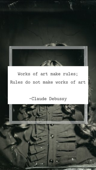 Works of art make rules; Rules do not make works of art -Claude Debussy