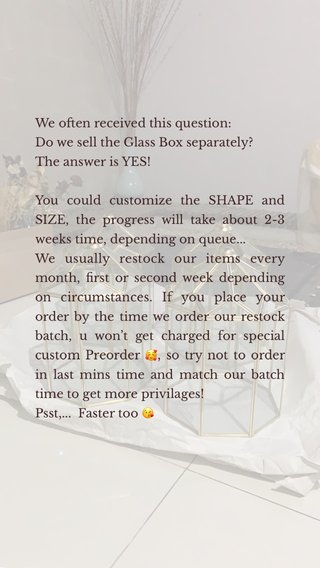 We often received this question: Do we sell the Glass Box separately? The answer is YES! You could customize the SHAPE and SIZE, the progress will take about 2-3 weeks time, depending on queue... We usually restock our items every month, first or second week depending on circumstances. If you place your order by the time we order our restock batch, u won't get charged for special custom Preorder 🥰, so try not to order in last mins time and match our batch time to get more privilages! Psst,... Faster too 😘