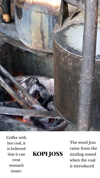 KOPI JOSS The word Joss came from the sizzling sound when the coal is introduced Coffee with hot coal, it is believed that it can treat stomach issues.