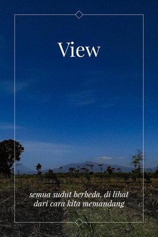 View semua sudut berbeda, di lihat dari cara kita memandang