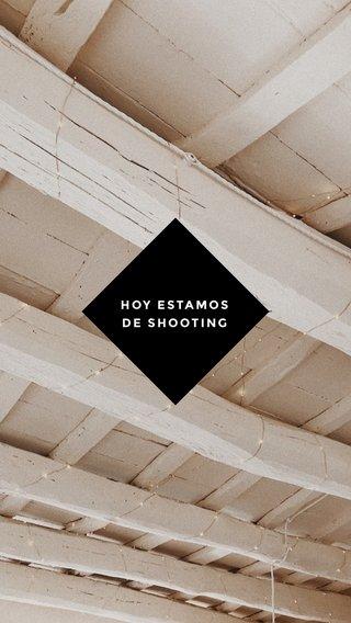 HOY ESTAMOS DE SHOOTING