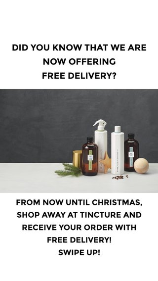 DID YOU KNOW THAT WE ARE NOW OFFERING FREE DELIVERY? FROM NOW UNTIL CHRISTMAS, SHOP AWAY AT TINCTURE AND RECEIVE YOUR ORDER WITH FREE DELIVERY! SWIPE UP!