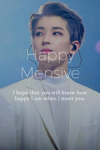 Happy Mensive I hope that you will know how happy I am when I meet you.