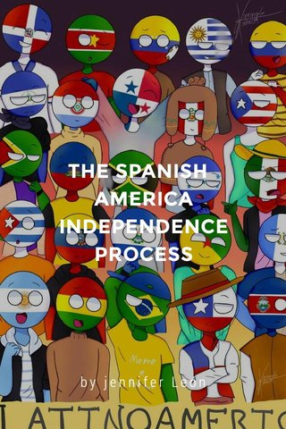 THE SPANISH AMERICA INDEPENDENCE PROCESS by jennifer León