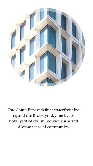 One South First redefines waterfront living and the Brooklyn skyline by its' bold spirit of stylish individualism and diverse sense of community.