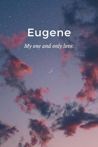 Eugene My one and only love.