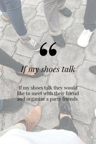 If my shoes talk If my shoes talk they would like to meet with their friend and organize a party friends.