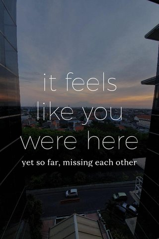 it feels like you were here yet so far, missing each other