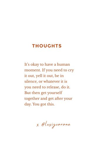 THOUGHTS x @lexigcorona It's okay to have a human moment. If you need to cry it out, yell it out, be in silence, or whatever it is you need to release, do it. But then get yourself together and get after your day. You got this.