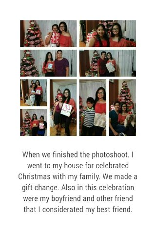 When we finished the photoshoot. I went to my house for celebrated Christmas with my family. We made a gift change. Also in this celebration were my boyfriend and other friend that I considerated my best friend.