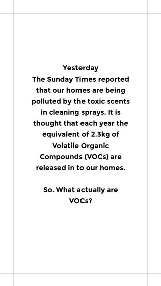 Yesterday The Sunday Times reported that our homes are being polluted by the toxic scents in cleaning sprays. It is thought that each year the equivalent of 2.3kg of Volatile Organic Compounds (VOCs) are released in to our homes. So. What actually are VOCs?