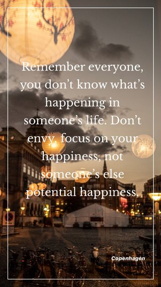 Remember everyone, you don't know what's happening in someone's life. Don't envy, focus on your happiness, not someone's else potential happiness.