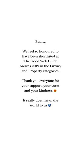 But...... We feel so honoured to have been shortlisted at The Good Web Guide Awards 2019 in the Luxury and Property categories. Thank you everyone for your support, your votes and your kindness 😍 It really does mean the world to us 🌎