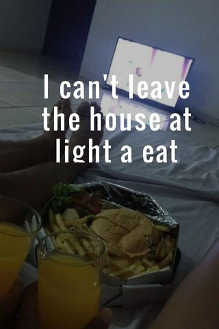 I can't leave the house at light a eat