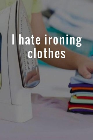 I hate ironing clothes