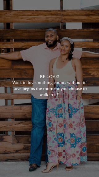 """BE LOVE! Walk in love, nothing counts without it! Love begins the moment you choose to walk in it!"""""""