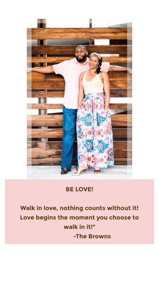"""BE LOVE! Walk in love, nothing counts without it! Love begins the moment you choose to walk in it!"""" -The Browns"""