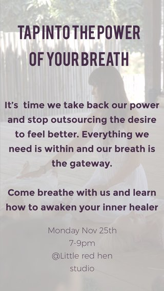 Tap into the Power of your BREATH It's time we take back our power and stop outsourcing the desire to feel better. Everything we need is within and our breath is the gateway. Come breathe with us and learn how to awaken your inner healer Monday Nov 25th 7-9pm @Little red hen studio