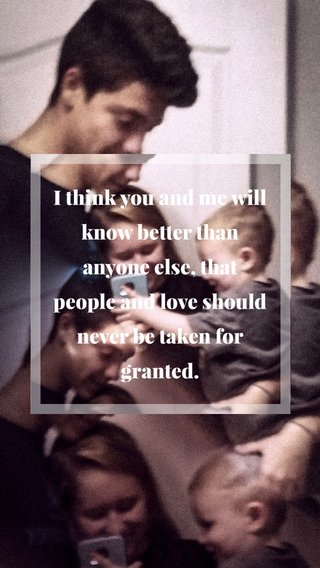 I think you and me will know better than anyone else, that people and love should never be taken for granted.