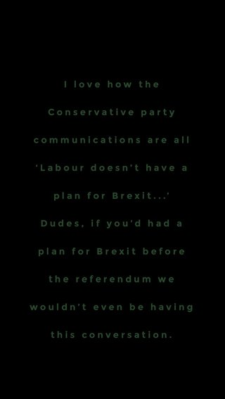 I love how the Conservative party communications are all 'Labour doesn't have a plan for Brexit...' Dudes, if you'd had a plan for Brexit before the referendum we wouldn't even be having this conversation.