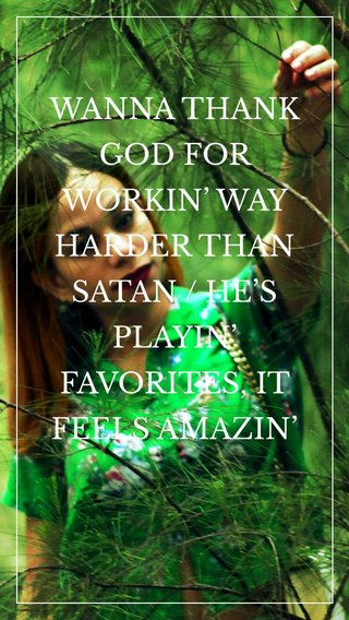 WANNA THANK GOD FOR WORKIN' WAY HARDER THAN SATAN / HE'S PLAYIN' FAVORITES, IT FEELS AMAZIN'