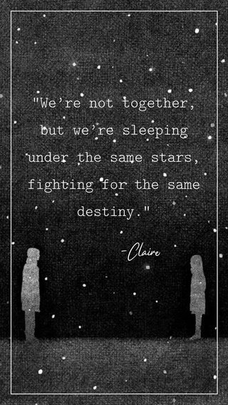 """""""We're not together, but we're sleeping under the same stars, fighting for the same destiny."""" -Claire"""