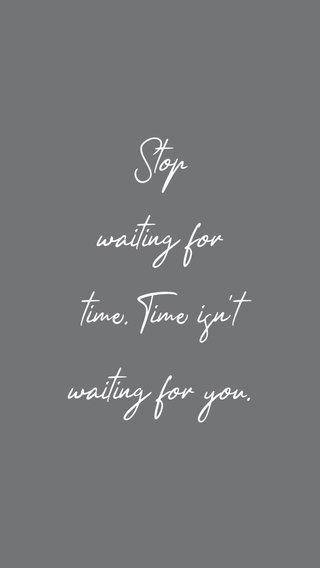 Stop waiting for time. Time isn't waiting for you.