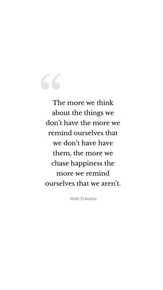 The more we think about the things we don't have the more we remind ourselves that we don't have have them, the more we chase happiness the more we remind ourselves that we aren't. Matt D'Avella