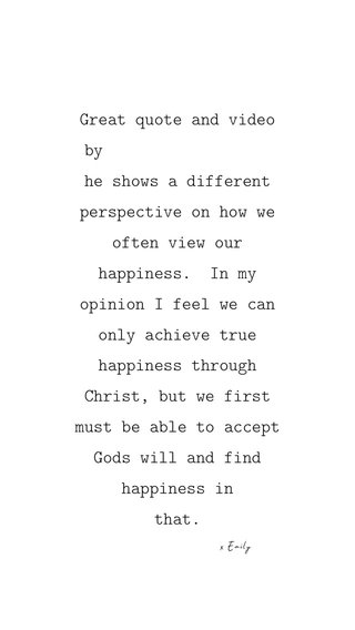 Great quote and video by he shows a different perspective on how we often view our happiness. In my opinion I feel we can only achieve true happiness through Christ, but we first must be able to accept Gods will and find happiness in that. x Emily