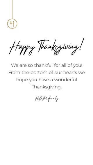 Happy Thanksgiving! We are so thankful for all of you! From the bottom of our hearts we hope you have a wonderful Thanksgiving. H.O.M Family