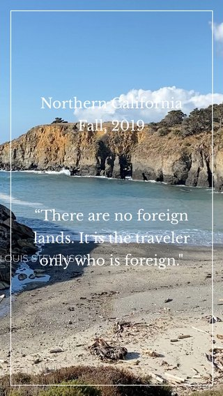 """Northern California Fall, 2019 """"There are no foreign lands. It is the traveler only who is foreign."""" -ROBERT LOUIS STEVENSON"""
