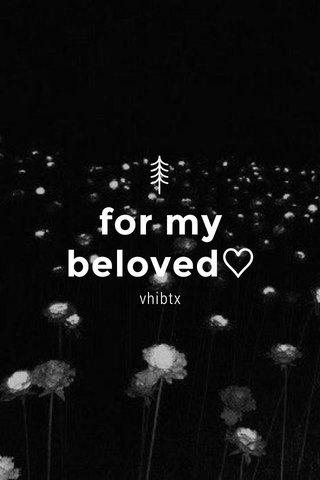 for my beloved♡ vhibtx