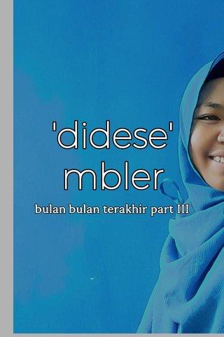 'didese' mbler bulan bulan terakhir part III