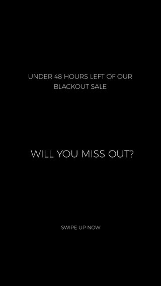 WILL YOU MISS OUT? UNDER 48 HOURS LEFT OF OUR BLACKOUT SALE SWIPE UP NOW