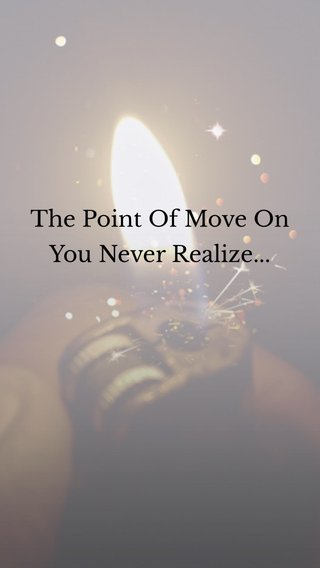 The Point Of Move On You Never Realize...