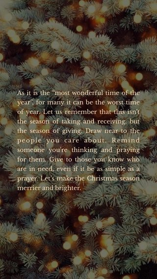 """As it is the """"most wonderful time of the year"""", for many it can be the worst time of year. Let us remember that this isn't the season of taking and receiving, but the season of giving. Draw near to the people you care about. Remind someone you're thinking and praying for them. Give to those you know who are in need, even if it be as simple as a prayer. Let's make the Christmas season merrier and brighter."""