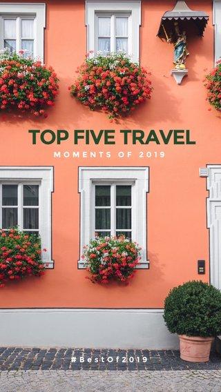 TOP FIVE TRAVEL MOMENTS OF 2019 #BestOf2019