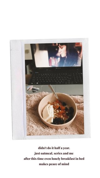 didn't do it half a year. just oatmeal, series and me after this time even lonely breakfast in bed makes peace of mind