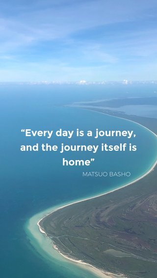 """""""Every day is a journey, and the journey itself is home"""" MATSUO BASHO"""