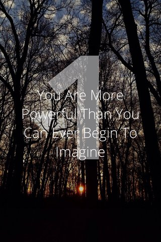 1 You Are More Powerful Than You Can Ever Begin To Imagine