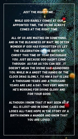 JUST THE RIGHT TIME... While God rarely comes at our appointed time, The Divine always comes at the right time. All of us are waiting on something, and in the bleakness of wait, we often wonder if God has forgotten us. Let the celebration of the birth of Christ this time of year encourage you. Just because God hasn't come through (as far as you can see), it doesn't mean The Divine has abandoned you. While in a angst the hands of the clock drag slowly, to Him a day is like a thousand years and a thousand years are like a day. This very minute He's working for Divine glory and for your good. Although I know that it may seem as if all is lost-and in some cases one loses all-Take hope in the story of a birth known a manger and know that you are loved. Prized by God for the uniqueness that you are, The Divine stepped down from heaven and arrived at the perfect time-in the exact moment for you.