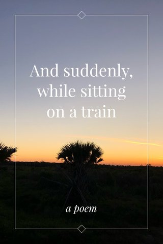 And suddenly, while sitting on a train a poem