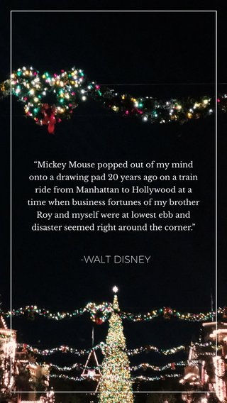 """-WALT DISNEY """"Mickey Mouse popped out of my mind onto a drawing pad 20 years ago on a train ride from Manhattan to Hollywood at a time when business fortunes of my brother Roy and myself were at lowest ebb and disaster seemed right around the corner."""""""