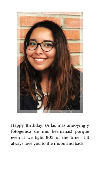 Happy Birthday! (A las más annoying y fotogénica de mis hermanas) porque even if we fight 90% of the time; I'll always love you to the moon and back.