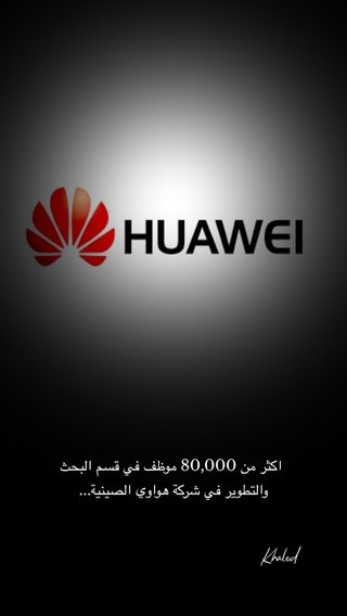 اكثر من 80,000 موظف في قسم البحث والتطوير في شركة هواوي الصينية... Khaled