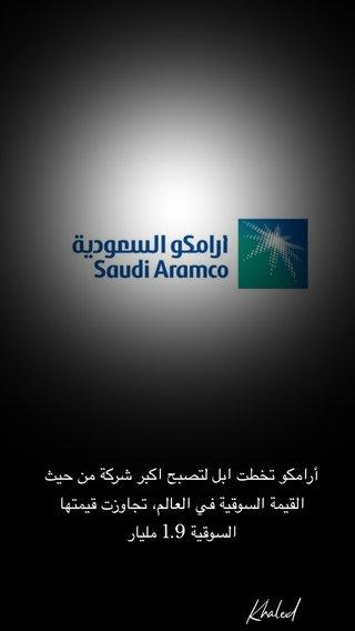 أرامكو تخطت ابل لتصبح اكبر شركة من حيث القيمة السوقية في العالم، تجاوزت قيمتها السوقية 1.9 مليار Khaled