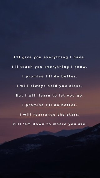 I'll give you everything I have. I'll teach you everything I know. I promise I'll do better. I will always hold you close, But I will learn to let you go. I promise I'll do better. I will rearrange the stars, Pull 'em down to where you are.